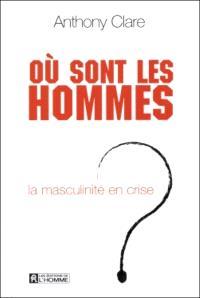 Où sont les hommes?  : la masculinité en crise