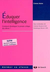 Eduquer l'intelligence : comment développer la pensée critique des élèves ? : IUFM, questions-réponses, activités autodirigées