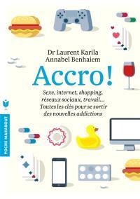 Accro ! : sexe, Internet, shopping, réseaux sociaux, travail... : toutes les clés pour se sortir des nouvelles addictions