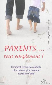 Parents... tout simplement ! : comment rendre nos enfants plus calmes, plus heureux et plus confiants