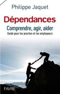Dépendances : comprendre, agir, aider : guide pour les proches et les employeurs