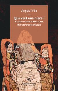 Que veut une mère ? : le désir maternel dans le cas de maltraitance infantile