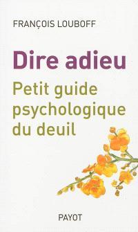 Dire adieu : petit guide psychologique du deuil