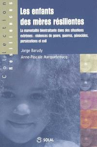 Les enfants des mères résilientes : la marentalité bientraitante dans des situations extrêmes : violences de genre, guerres, génocides, persécutions et exil