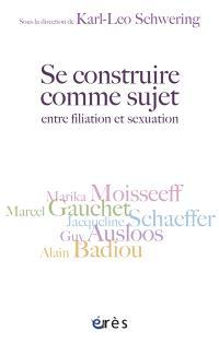 Se construire comme sujet : entre filiation et sexualité : autour de Guy Ausloos, Alain Badiou, Marcel Gauchet, Marika Moisseeff, Jacqueline Schaeffer