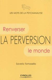 La perversion : renverser le monde