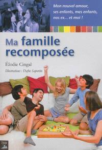 Ma famille recomposée : mon nouvel amour, ses enfants, mes enfants, nos ex... et moi !