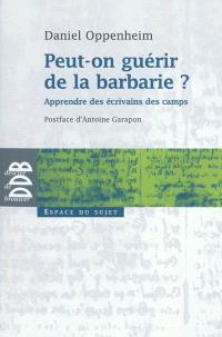 Peut-on guérir de la barbarie ? : apprendre des écrivains des camps