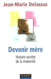 Devenir mère : histoire secrète de la maternité