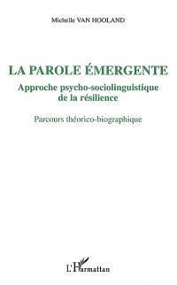 La parole émergente : approche psycho-sociolinguistique de la résilience : parcours théorico-biographique