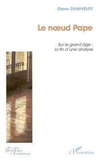 Le noeud pape : sur le grand âge et la fin de l'analyse