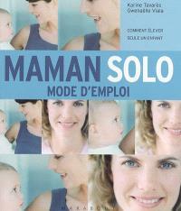 Maman solo : mode d'emploi : comment élever seule un enfant