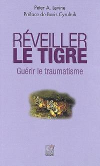 Réveiller le tigre, guérir le traumatisme : retrouver sa capacité innée à métamorphoser ses traumatismes