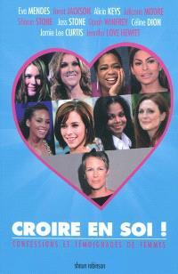 Croire en soi ! : la bonne attitude pour croire en soi : les conseils de femmes célèbres aux filles d'aujourd'hui : confessions et témoignages de femmes