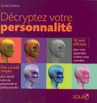Décryptez votre personnalité : 50 tests efficaces pour vous apprendre à mieux vous connaître, des conseils simples pour réussir votre vie personnelle et professionnelle