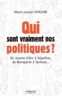 Qui sont vraiment nos politiques ? : de Jeanne d'Arc à Ségolène, de Bonaparte à Sarkozy...
