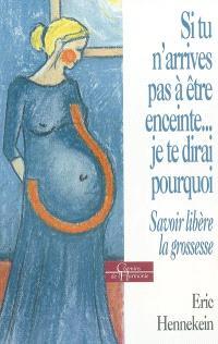 Si tu n'arrives pas à être enceinte, je te dirai pourquoi : savoir libère la grossesse