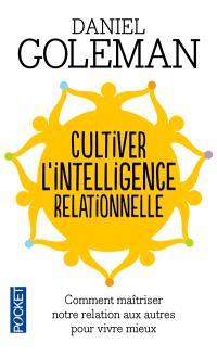 Cultiver l'intelligence relationnelle : comment maîtriser notre relation aux autres pour vivre mieux