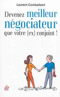 Devenez meilleur négociateur que votre (ex) conjoint ! : de la séduction à la séparation, tout est négociation !