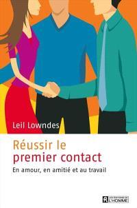 Réussir le premier contact  : en amour, en amitié et au travail