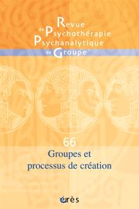 Revue de psychothérapie psychanalytique de groupe. n° 66, Groupes et processus de création