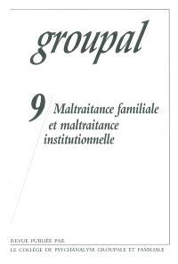 Groupal. n° 9, Maltraitance familiale et maltraitance institutionnelle