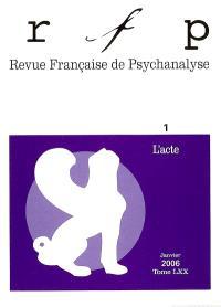 Revue française de psychanalyse. n° 1 (2006), L'acte