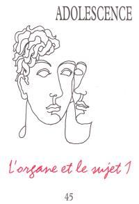 Adolescence. n° 45, L'organe et le sujet 1