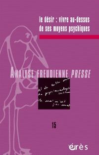 Analyse freudienne presse. n° 15, Le désir : vivre au-dessus de ses moyens psychiques