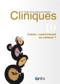 Cliniques : paroles de praticiens en institution. n° 10, L'acte : court-circuit ou relance ?