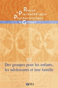 Revue de psychothérapie psychanalytique de groupe. n° 53, Des groupes pour les enfants, les adolescents et leur famille