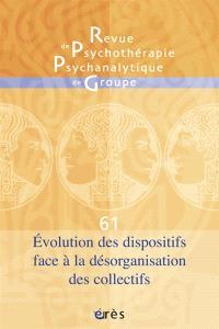 Revue de psychothérapie psychanalytique de groupe. n° 61, Evolution des dispositifs face à la désorganisation des collectifs