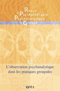 Revue de psychothérapie psychanalytique de groupe. n° 63, L'observation psychanalytique dans les pratiques groupales