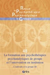 Revue de psychothérapie psychanalytique de groupe. n° 48, La formation aux psychothérapies psychanalytiques de groupe et l'intervention en institution : l'individu et le groupe, III