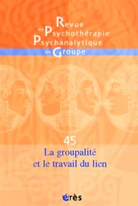 Revue de psychothérapie psychanalytique de groupe. n° 45, La groupalité et le travail du lien