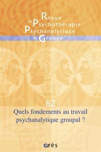 Revue de psychothérapie psychanalytique de groupe. n° 62, Quels fondements au travail psychanalytique groupal ?