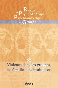 Revue de psychothérapie psychanalytique de groupe. n° 55, Violence dans les groupes, les familles, les institutions