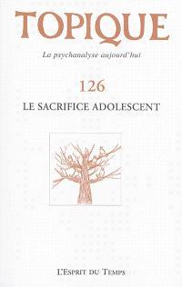 Topique. n° 126, Le sacrifice adolescent