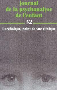 Journal de la psychanalyse de l'enfant. n° 32, L'archaïque : point de vue clinique