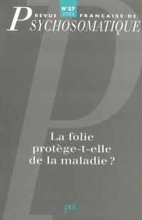 Revue française de psychosomatique. n° 27, La folie protège-t-elle de la maladie ?
