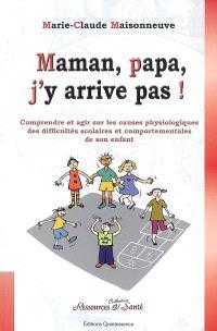 Maman, papa, j'y arrive pas ! : comprendre et agir sur les causes physiologiques des difficultés scolaires et comportementales de son enfant
