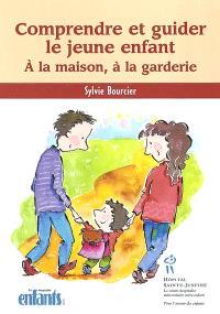 Comprendre et guider le jeune enfant  : à la maison, à la garderie