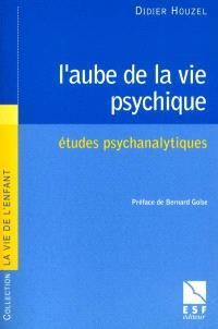 L'aube de la vie psychique : études psychanalytiques