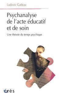 Psychanalyse de l'acte éducatif et de soin : une théorie du temps psychique
