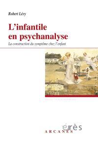 L'infantile en psychanalyse : la construction du symptôme chez l'enfant