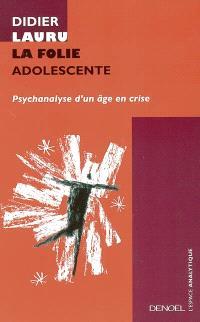 La folie adolescente : psychanalyse d'un âge en crise