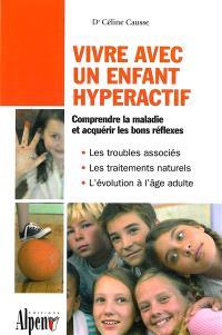 Vivre avec un enfant hyperactif : le guide indispensable aux parents et aux enseignants confrontés à l'hyperactivité : comprendre la maladie et acquérir les bons réflexes