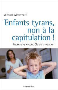Enfants tyrans : non à la capitulation ! : pourquoi l'éducation seule ne suffit pas et comment sortir de l'impasse