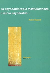 La psychothérapie institutionnelle, c'est la psychiatrie !