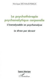 La psychothérapie psychanalytique corporelle : l'inanalysable en psychanalyse : le divan par devant